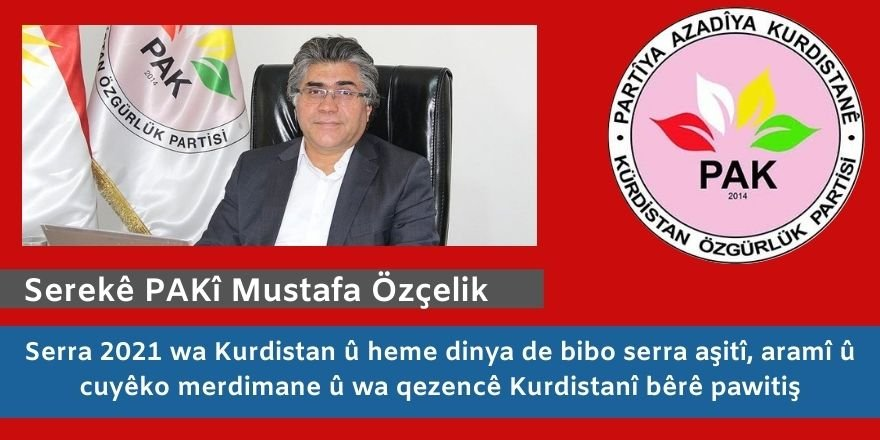 Serekê Pêroyî yê PAKî Mustafa Özçelik: Serra 2021 wa Kurdistan û heme dinya de bibo serra aşitî, aramî û cuyêko merdimane û wa qezencê Kurdistanî bêrê pawitiş