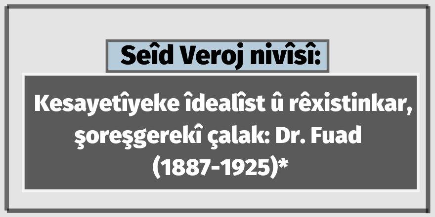 Seîd Veroj/ Kesayetîyeke îdealîst û rêxistinkar, şoreşgerekî çalak: Dr. Fuad (1887-1925)