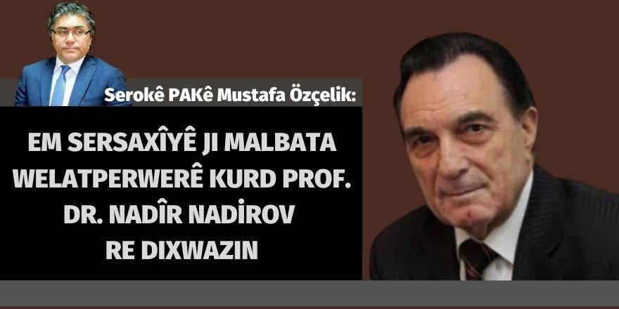 Serokê Giştî yê PAKê Mustafa Özçelik:Em sersaxîyê ji malbata welatperwerê Kurd Prof. Dr. Nadir Nadirov re dixwazin